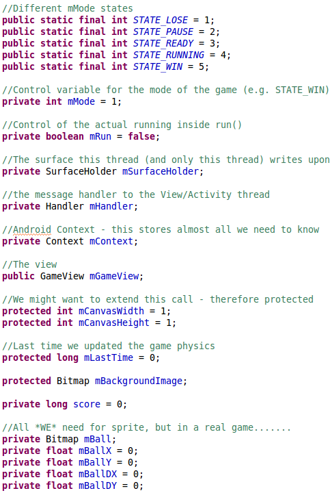 //Different mMode states 	public static final int STATE_LOSE = 1; 	public static final int STATE_PAUSE = 2; 	public static final int STATE_READY = 3; 	public static final int STATE_RUNNING = 4; 	public static final int STATE_WIN = 5;  	//Control variable for the mode of the game (e.g. STATE_WIN) 	private int mMode = 1;  	//Control of the actual running inside run() 	private boolean mRun = false; 		 	//The surface this thread (and only this thread) writes upon 	private SurfaceHolder mSurfaceHolder; 	 	//the message handler to the View/Activity thread 	private Handler mHandler; 	 	//Android Context - this stores almost all we need to know 	private Context mContext; 	 	//The view 	public GameView mGameView;  	//We might want to extend this call - therefore protected 	protected int mCanvasWidth = 1; 	protected int mCanvasHeight = 1;  	//Last time we updated the game physics 	protected long mLastTime = 0;   	protected Bitmap mBackgroundImage; 	 	private long score = 0; 	 	//All *WE* need for sprite, but in a real game....... 	private Bitmap mBall; 	private float mBallX = 0; 	private float mBallY = 0; 	private float mBallDX = 0; 	private float mBallDY = 0;
