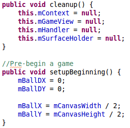 public void cleanup() {		 		this.mContext = null; 		this.mGameView = null; 		this.mHandler = null; 		this.mSurfaceHolder = null; 	} 	 	//Pre-begin a game 	public void setupBeginning() { 		mBallDX = 0;  		mBallDY = 0; 		 		mBallX = mCanvasWidth / 2; 		mBallY = mCanvasHeight / 2; 	}