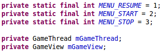 private static final int MENU_RESUME = 1;     private static final int MENU_START = 2;     private static final int MENU_STOP = 3;      private GameThread mGameThread;     private GameView mGameView;