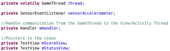 private volatile GameThread thread;  	private SensorEventListener sensorAccelerometer;  	//Handle communication from the GameThread to the View/Activity Thread 	private Handler mHandler; 	 	//Pointers to the views 	private TextView mScoreView; 	private TextView mStatusView;