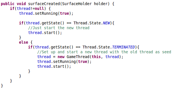 public void surfaceCreated(SurfaceHolder holder) { 		if(thread!=null) { 			thread.setRunning(true); 			 			if(thread.getState() == Thread.State.NEW){ 				//Just start the new thread 				thread.start(); 			} 			else { 				if(thread.getState() == Thread.State.TERMINATED){ 					//Set up and start a new thread with the old thread as seed 					thread = new GameThread(this, thread); 					thread.setRunning(true); 					thread.start(); 				} 			} 		} 	}